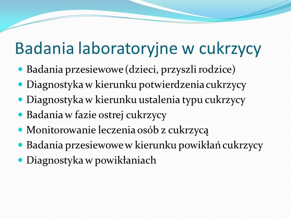 Badania laboratoryjne w cukrzycy Badania przesiewowe (dzieci, przyszli rodzice) Diagnostyka w kierunku potwierdzenia cukrzycy Diagnostyka w kierunku ustalenia typu cukrzycy Badania w fazie ostrej cukrzycy Monitorowanie leczenia osób z cukrzycą Badania przesiewowe w kierunku powikłań cukrzycy Diagnostyka w powikłaniach