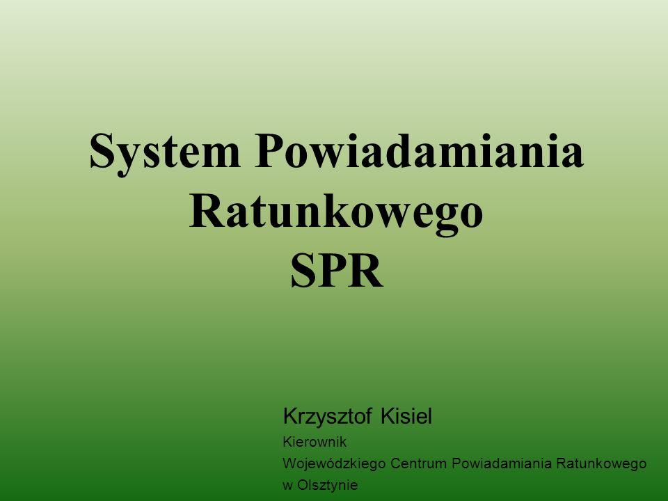System Powiadamiania Ratunkowego SPR Krzysztof Kisiel Kierownik Wojewódzkiego Centrum Powiadamiania Ratunkowego w Olsztynie