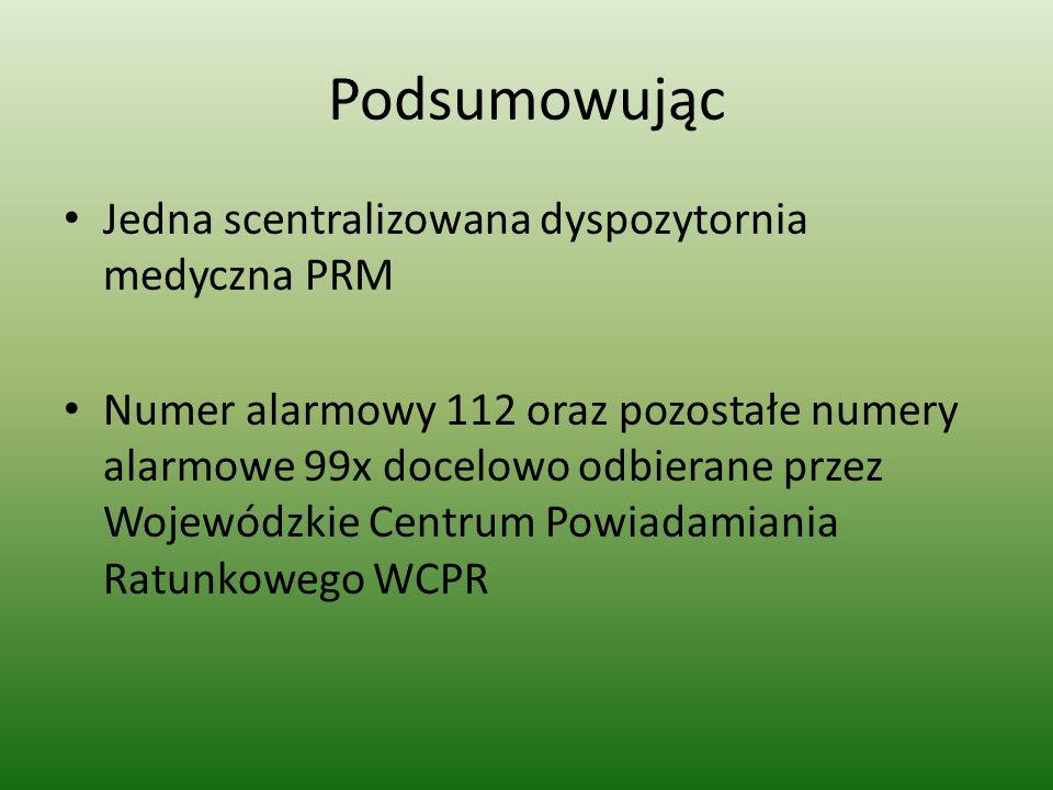 Podsumowując Jedna scentralizowana dyspozytornia medyczna PRM Numer alarmowy 112 oraz pozostałe numery alarmowe 99x docelowo odbierane przez Wojewódzk