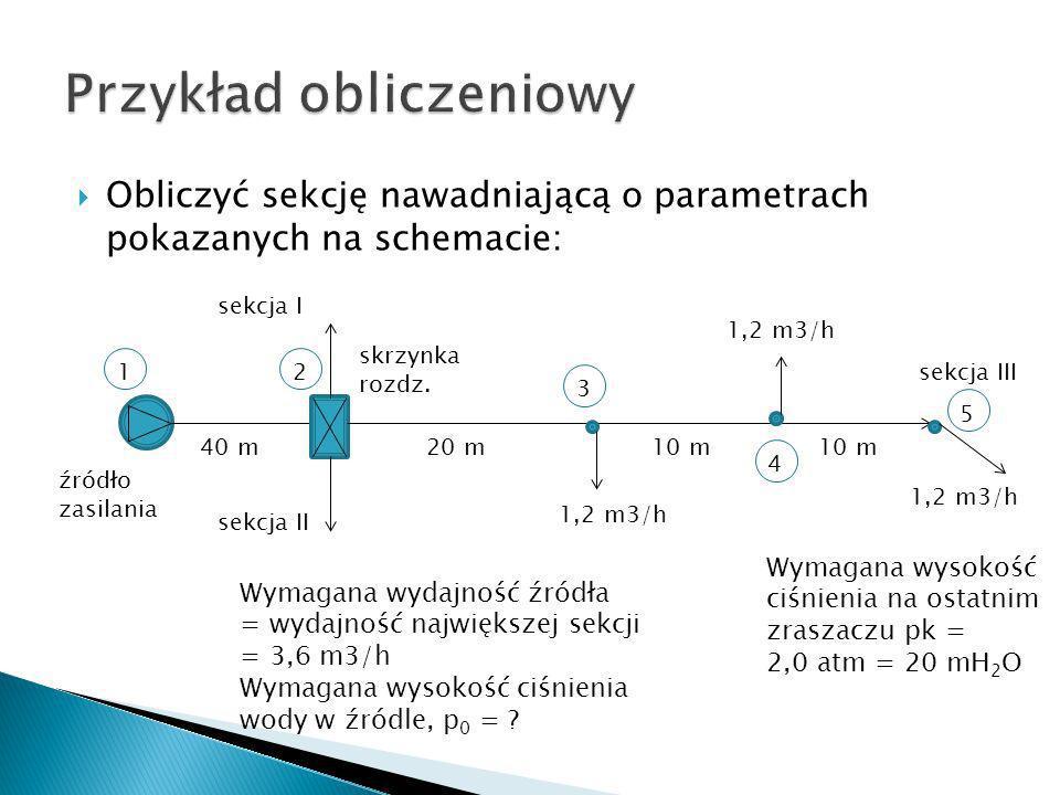 Obliczyć sekcję nawadniającą o parametrach pokazanych na schemacie: 40 m źródło zasilania 1,2 m3/h 10 m 1,2 m3/h skrzynka rozdz. sekcja I sekcja II se