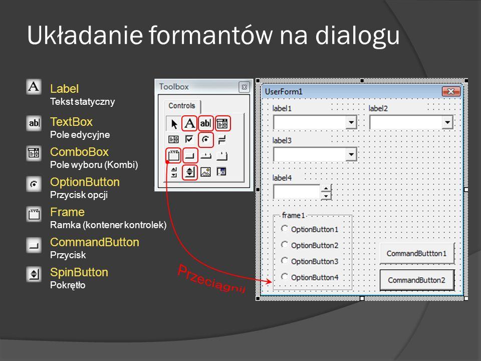 Układanie formantów na dialogu Label Tekst statyczny TextBox Pole edycyjne ComboBox Pole wyboru (Kombi) Frame Ramka (kontener kontrolek) OptionButton
