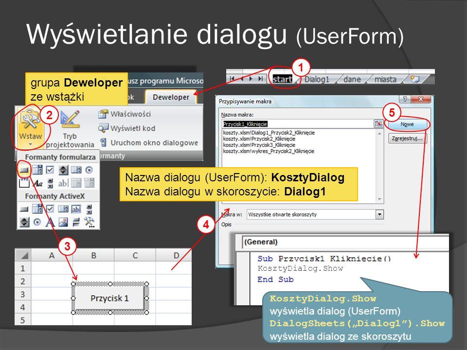 grupa Deweloper ze wstążki Wyświetlanie dialogu (UserForm) 1 2 3 5 6 KosztyDialog.Show Nazwa dialogu (UserForm): KosztyDialog Nazwa dialogu w skoroszy