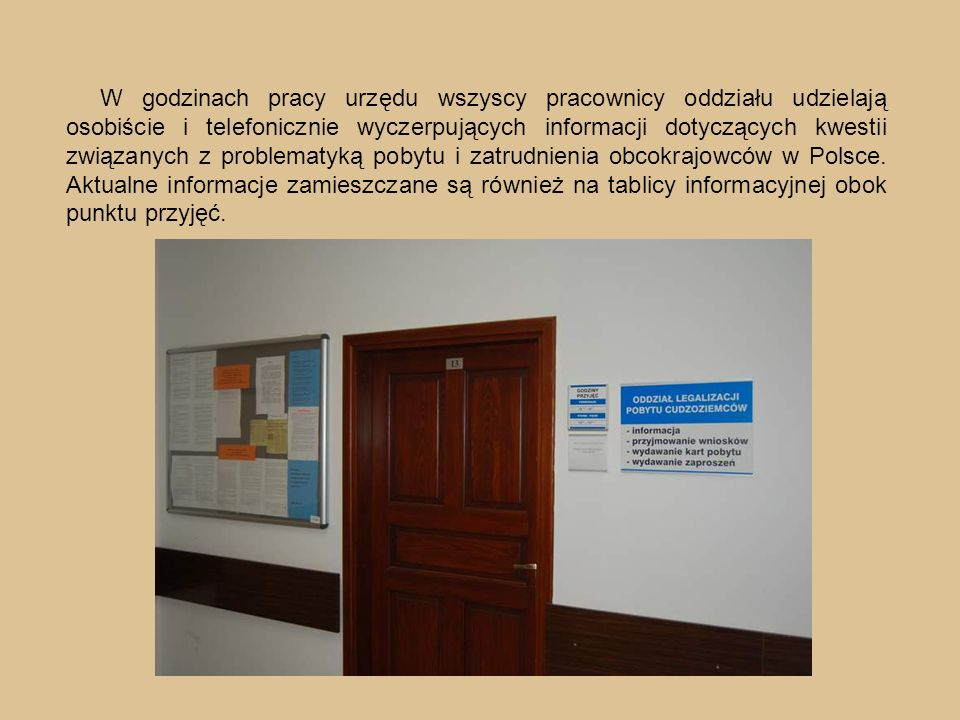 W godzinach pracy urzędu wszyscy pracownicy oddziału udzielają osobiście i telefonicznie wyczerpujących informacji dotyczących kwestii związanych z problematyką pobytu i zatrudnienia obcokrajowców w Polsce.