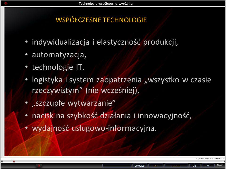©WK 00:00:00 --:----.--.---- 31 23 Technologie współczesne wyróżnia: indywidualizacja i elastyczność produkcji, automatyzacja, technologie IT, logisty