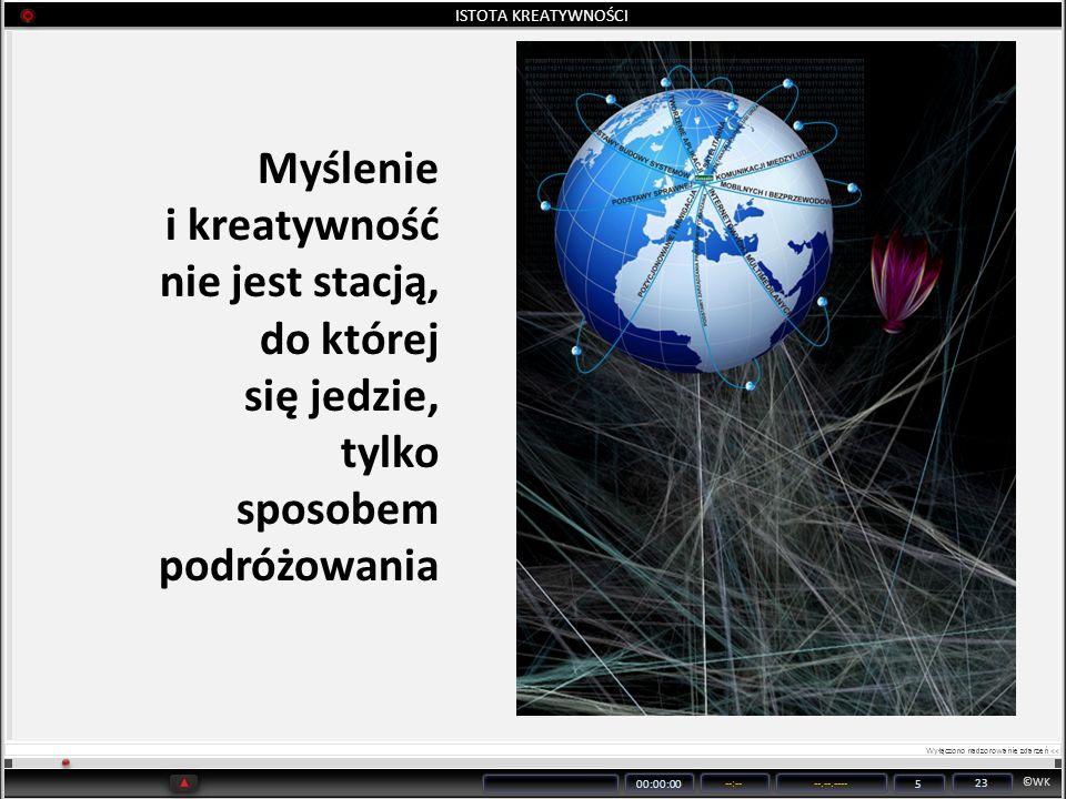 ©WK 00:00:00 --:----.--.---- 5 23 ISTOTA KREATYWNOŚCI Myślenie i kreatywność nie jest stacją, do której się jedzie, tylko sposobem podróżowania