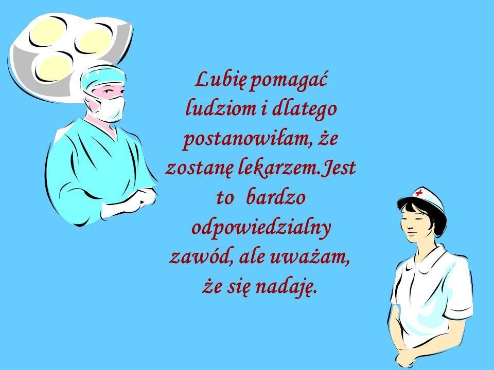 Lubię pomagać ludziom i dlatego postanowiłam, że zostanę lekarzem.Jest to bardzo odpowiedzialny zawód, ale uważam, że się nadaję.