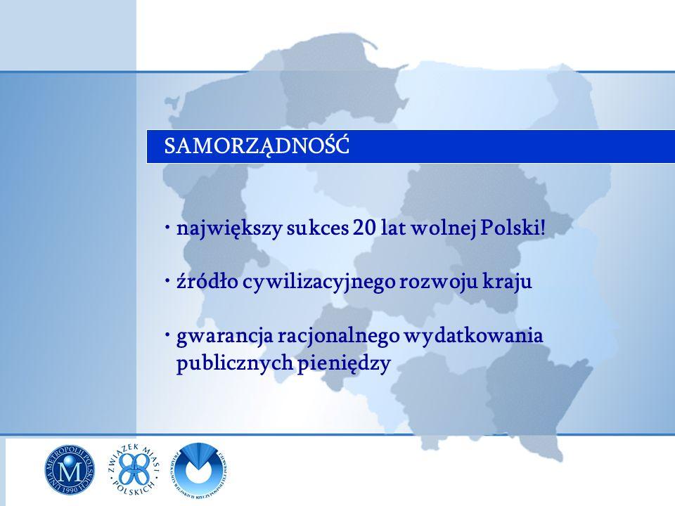 SAMORZĄDNOŚĆ największy sukces 20 lat wolnej Polski! źródło cywilizacyjnego rozwoju kraju gwarancja racjonalnego wydatkowania publicznych pieniędzy