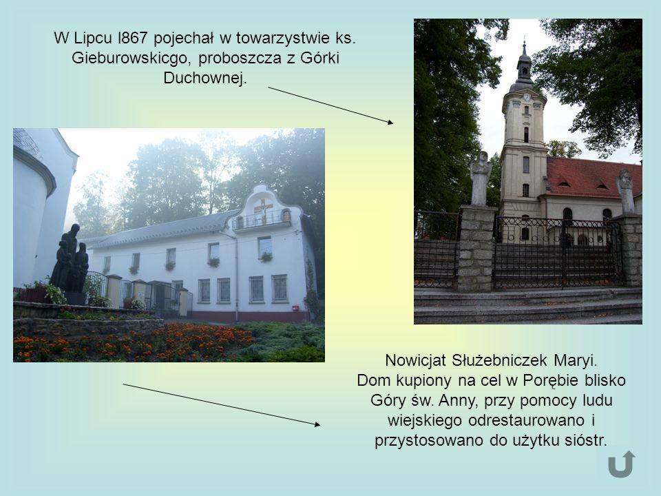 W Lipcu l867 pojechał w towarzystwie ks. Gieburowskicgo, proboszcza z Górki Duchownej. Nowicjat Służebniczek Maryi. Dom kupiony na cel w Porębie blisk