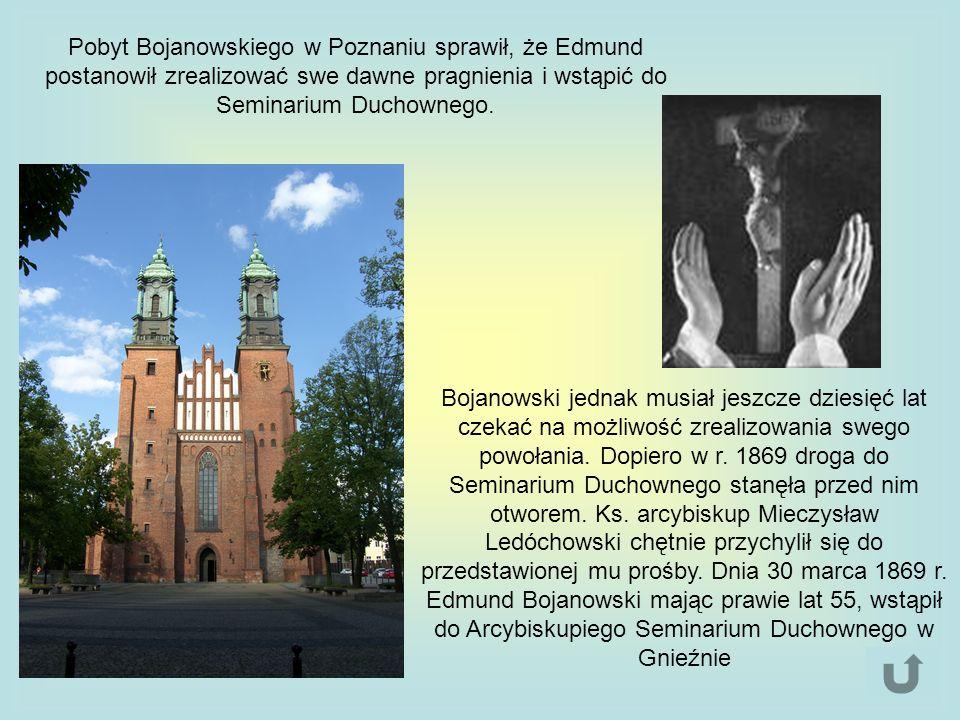 Pobyt Bojanowskiego w Poznaniu sprawił, że Edmund postanowił zrealizować swe dawne pragnienia i wstąpić do Seminarium Duchownego. Bojanowski jednak mu