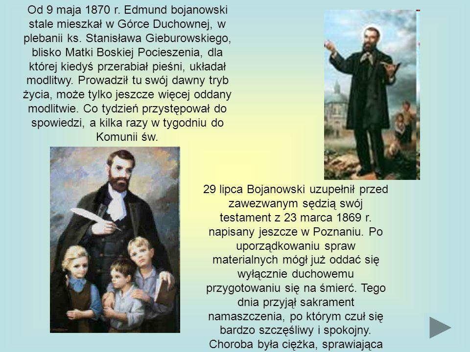 Od 9 maja 1870 r. Edmund bojanowski stale mieszkał w Górce Duchownej, w plebanii ks. Stanisława Gieburowskiego, blisko Matki Boskiej Pocieszenia, dla