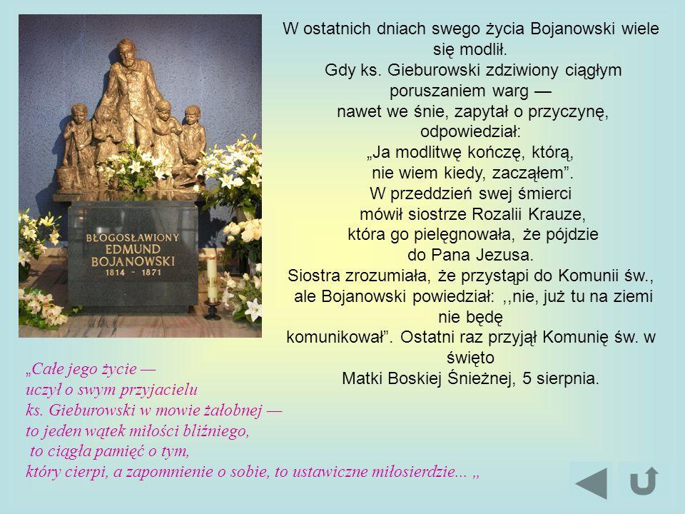 W ostatnich dniach swego życia Bojanowski wiele się modlił. Gdy ks. Gieburowski zdziwiony ciągłym poruszaniem warg nawet we śnie, zapytał o przyczynę,