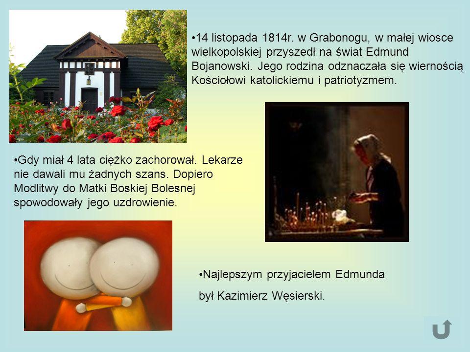 14 listopada 1814r. w Grabonogu, w małej wiosce wielkopolskiej przyszedł na świat Edmund Bojanowski. Jego rodzina odznaczała się wiernością Kościołowi