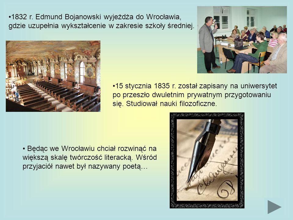 1832 r. Edmund Bojanowski wyjeżdża do Wrocławia, gdzie uzupełnia wykształcenie w zakresie szkoły średniej. 15 stycznia 1835 r. został zapisany na uniw