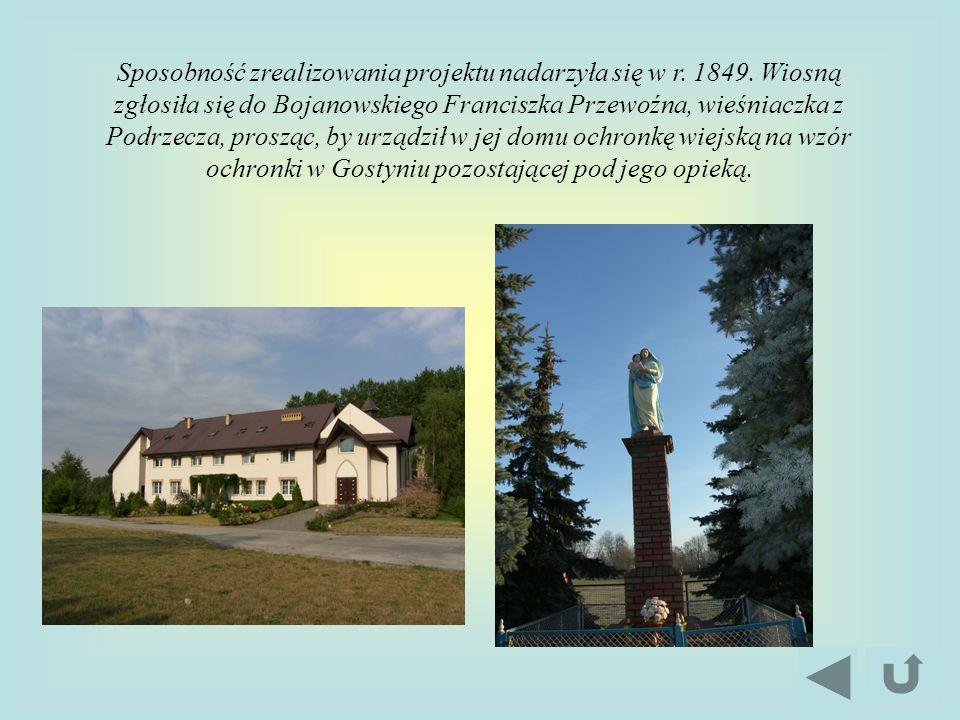 Sposobność zrealizowania projektu nadarzyła się w r. 1849. Wiosną zgłosiła się do Bojanowskiego Franciszka Przewoźna, wieśniaczka z Podrzecza, prosząc