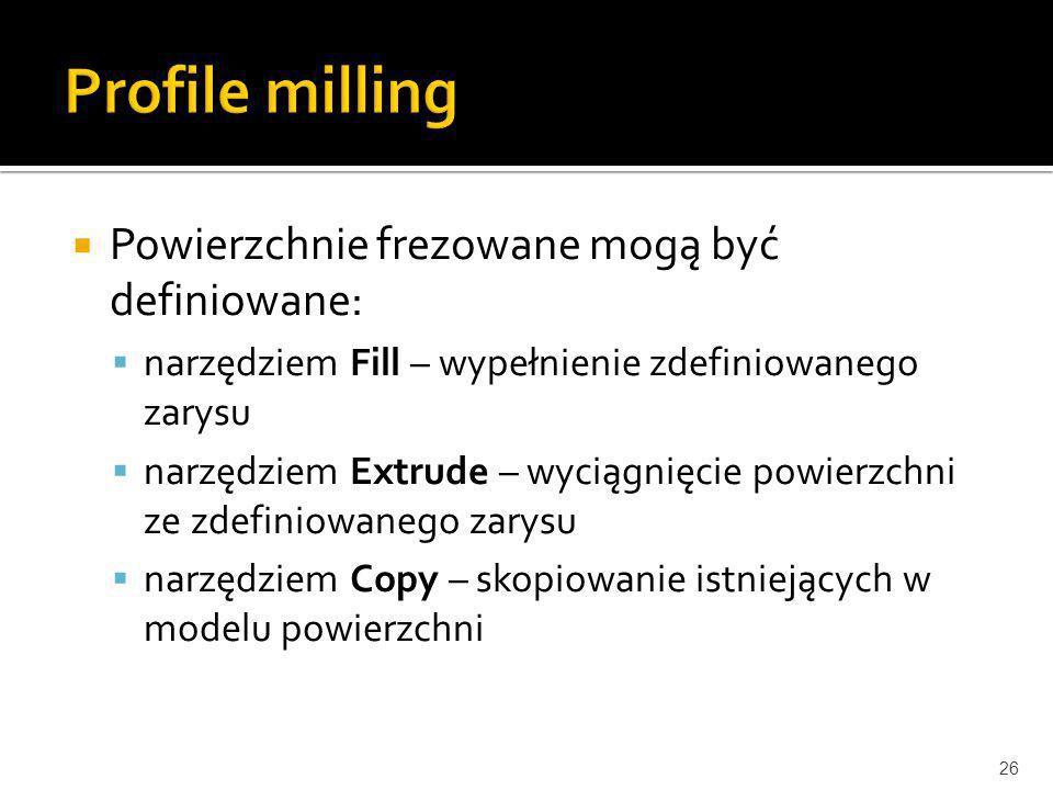 Powierzchnie frezowane mogą być definiowane: narzędziem Fill – wypełnienie zdefiniowanego zarysu narzędziem Extrude – wyciągnięcie powierzchni ze zdef