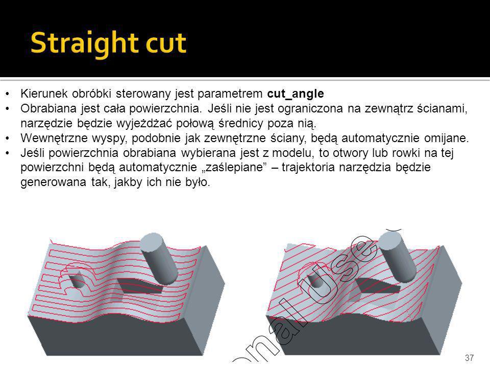 37 Kierunek obróbki sterowany jest parametrem cut_angle Obrabiana jest cała powierzchnia. Jeśli nie jest ograniczona na zewnątrz ścianami, narzędzie b