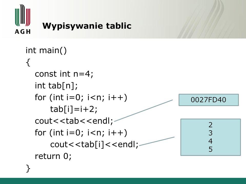 Wypisywanie tablic int main() { const int n=4; int tab[n]; for (int i=0; i<n; i++) tab[i]=i+2; cout<<tab<<endl; for (int i=0; i<n; i++) cout<<tab[i]<<
