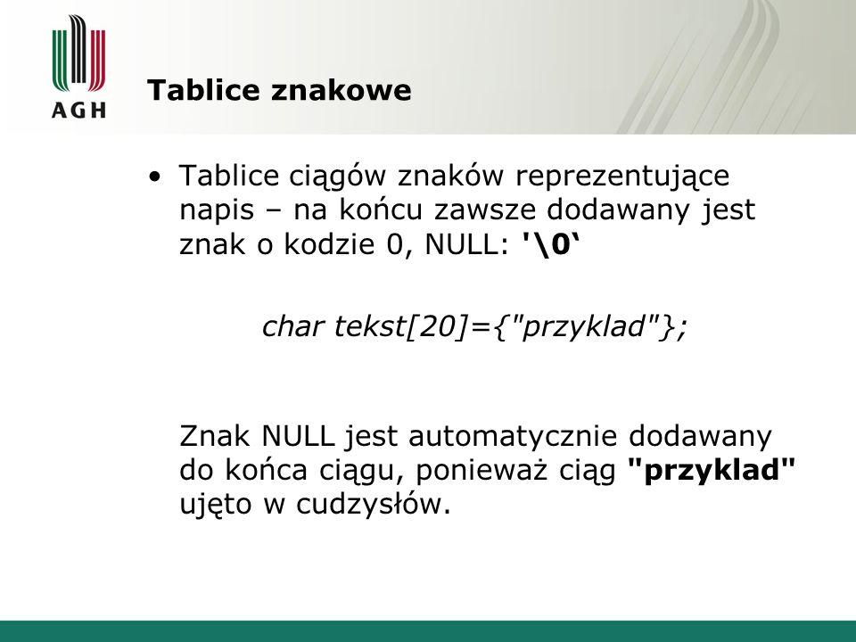 Tablice znakowe Tablice ciągów znaków reprezentujące napis – na końcu zawsze dodawany jest znak o kodzie 0, NULL: '\0 char tekst[20]={
