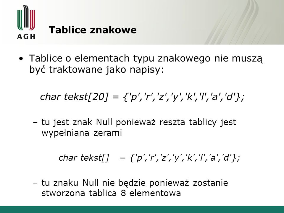 Tablice znakowe Tablice o elementach typu znakowego nie muszą być traktowane jako napisy: char tekst[20] = {'p','r','z','y','k','l','a','d'}; –tu jest