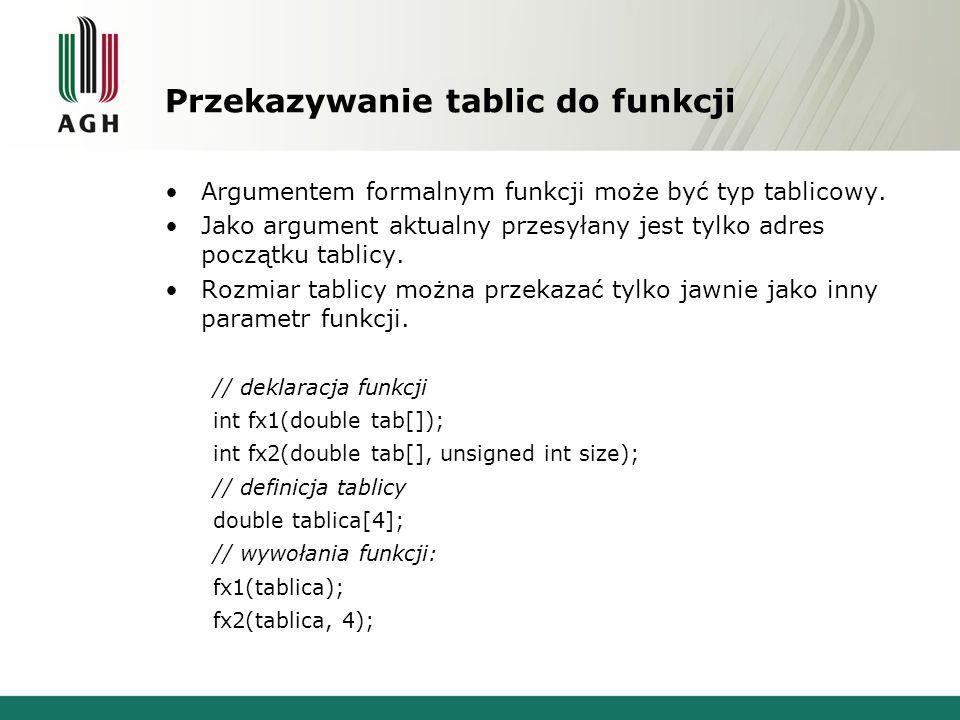 Przekazywanie tablic do funkcji Argumentem formalnym funkcji może być typ tablicowy. Jako argument aktualny przesyłany jest tylko adres początku tabli