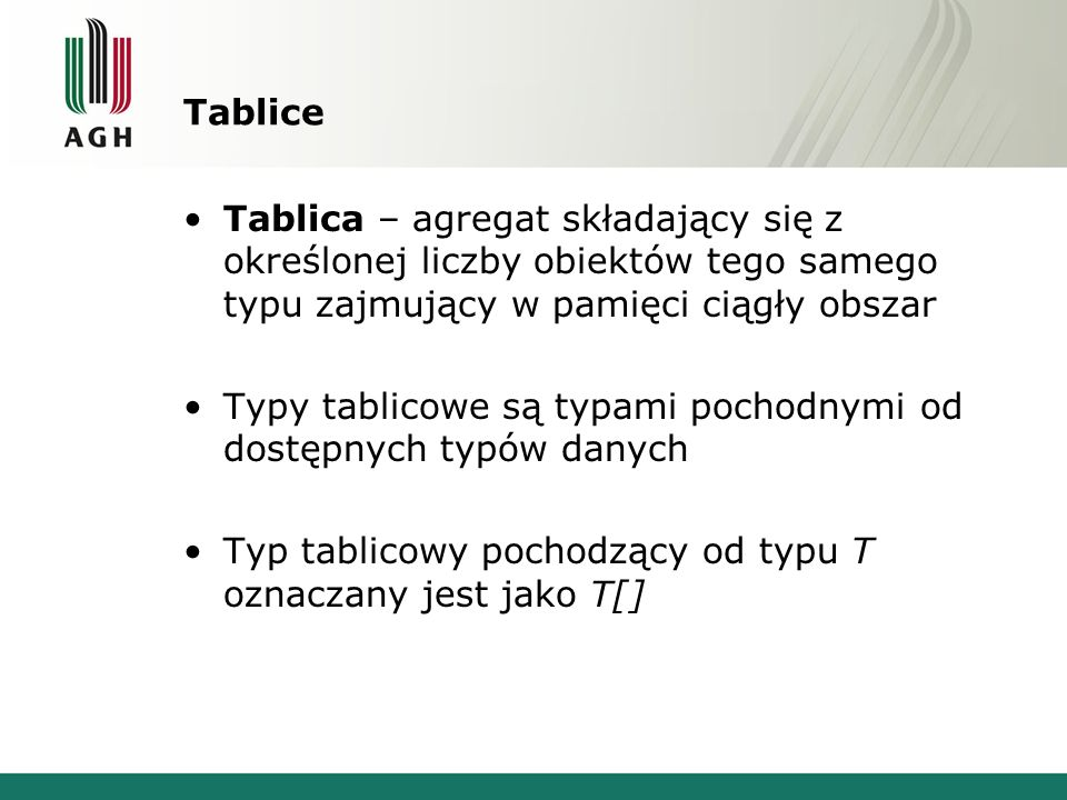 Tablice Postać definicji tablicy: typ_elementu nazwa_tablicy[liczba_elementów]; Typ elementu: –jeden z typów fundamentalnych (z wyjątkiem void) –typ wyliczeniowy (enum) –wskaźnik –inna tablica –typ zdefiniowany przez użytkownika –wskaźnik do pokazywania na składniki klasy Liczba elementów –rozmiar tablicy musi być wyrażeniem stałym (lub stałą), o wartości znanej w trakcie kompilacji Nazwa tablicy jest jednocześnie adresem jej zerowego elementu!