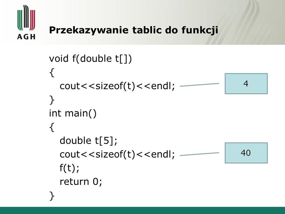 Przekazywanie tablic do funkcji void f(double t[]) { cout<<sizeof(t)<<endl; } int main() { double t[5]; cout<<sizeof(t)<<endl; f(t); return 0; } 4 40