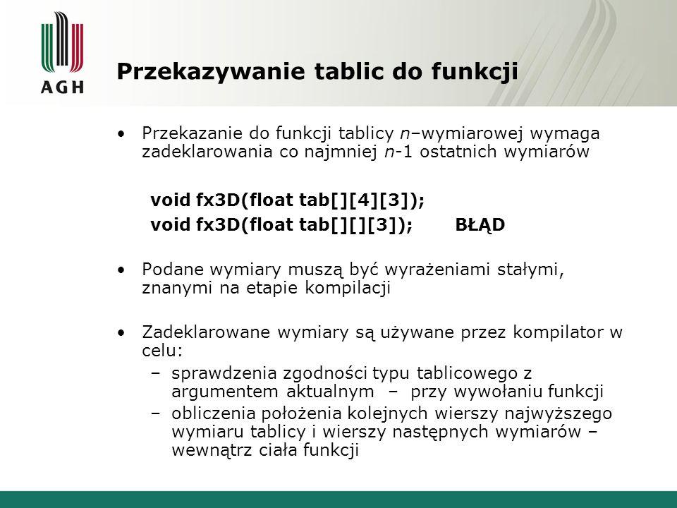 Przekazywanie tablic do funkcji Przekazanie do funkcji tablicy n–wymiarowej wymaga zadeklarowania co najmniej n-1 ostatnich wymiarów void fx3D(float t