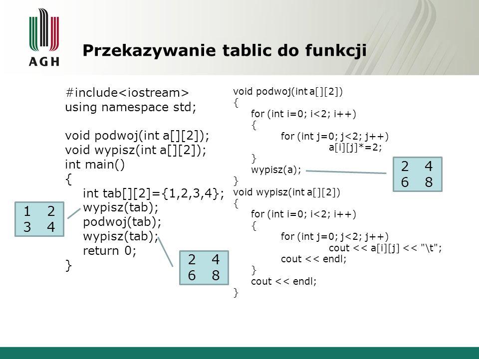 Przekazywanie tablic do funkcji #include using namespace std; void podwoj(int a[][2]); void wypisz(int a[][2]); int main() { int tab[][2]={1,2,3,4}; w