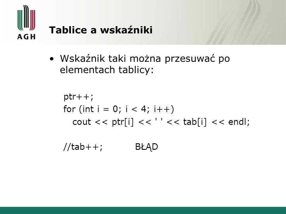 Tablice a wskaźniki Wskaźnik taki można przesuwać po elementach tablicy: ptr++; for (int i = 0; i < 4; i++) cout << ptr[i] << ' ' << tab[i] << endl; /