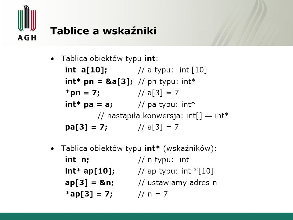 Tablice a wskaźniki Tablica obiektów typu int: int a[10];// a typu: int [10] int* pn = &a[3];// pn typu: int* *pn = 7;// a[3] = 7 int* pa = a;// pa ty