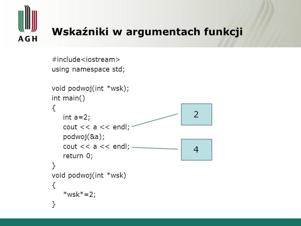 Wskaźniki w argumentach funkcji #include using namespace std; void podwoj(int *wsk); int main() { int a=2; cout << a << endl; podwoj(&a); cout << a <<