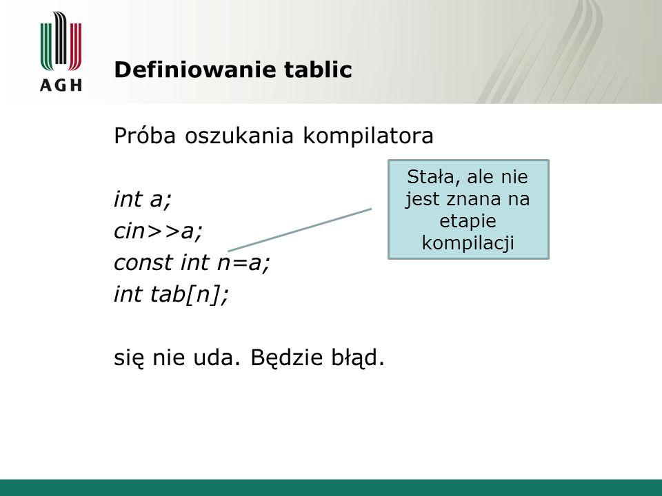 Definiowanie tablic Próba oszukania kompilatora int a; cin>>a; const int n=a; int tab[n]; się nie uda. Będzie błąd. Stała, ale nie jest znana na etapi