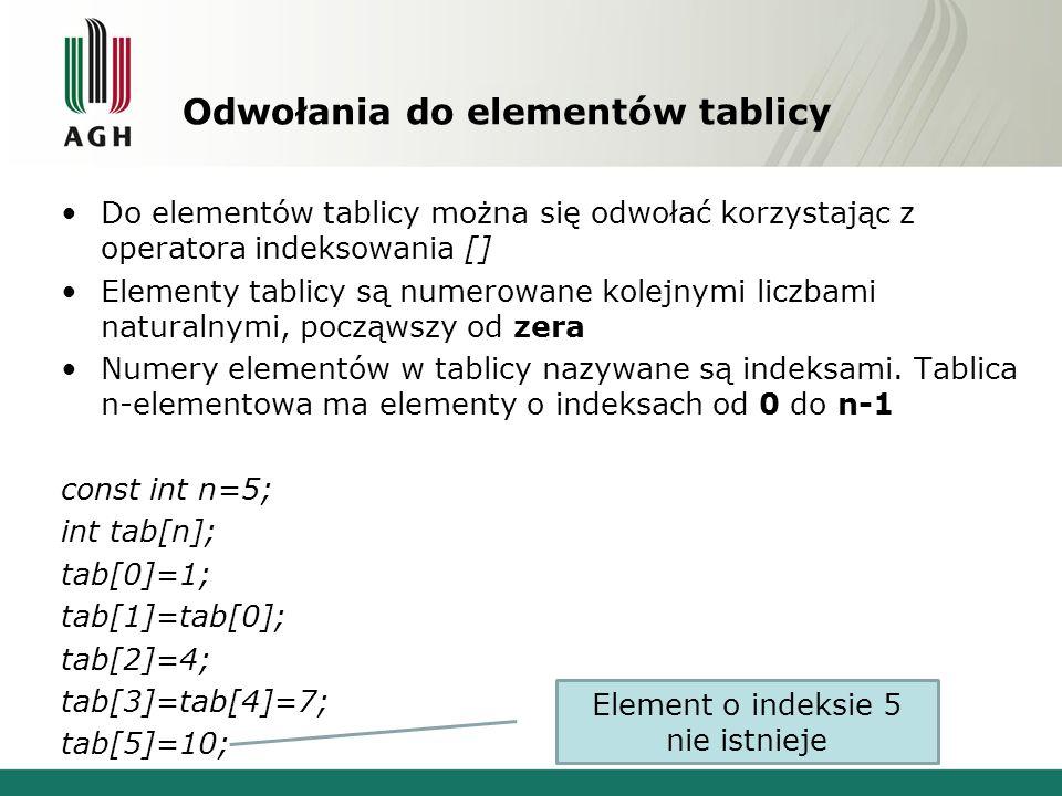 Tablice wielowymiarowe Postać definicji tablicy: typ_elementu nazwa_tablicy[l1][l2]...[ln]; Liczba elementów tablicy równa jest l1*l2*...*ln Liczba wymiarów tablicy odpowiada liczbie użytych par nawiasów kwadratowych [] w definicji, np.: // tablica dwuwymiarowa, łącznie 16 elementów double tab2D[2][8]; // tablica czterowymiarowa, łącznie 400 elementów unsigned int tab4D[2][2][5][20];