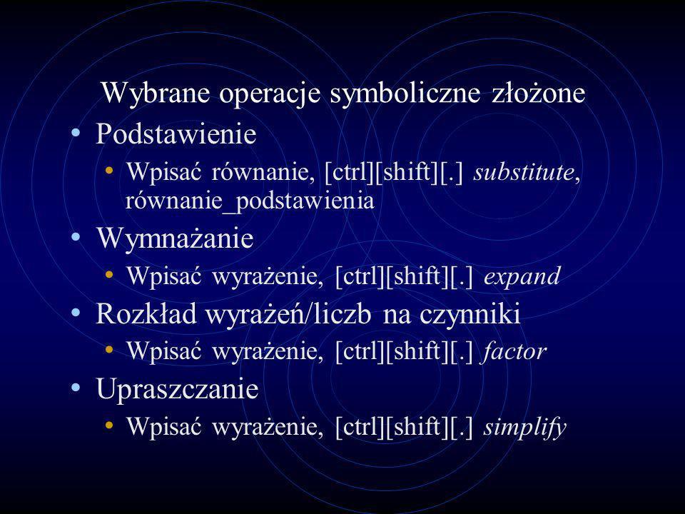 Wybrane operacje symboliczne złożone Podstawienie Wpisać równanie, [ctrl][shift][.] substitute, równanie_podstawienia Wymnażanie Wpisać wyrażenie, [ct