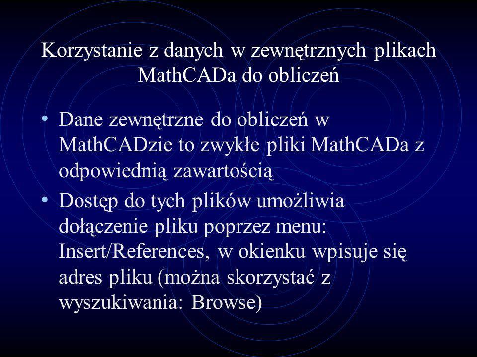 Korzystanie z danych w zewnętrznych plikach MathCADa do obliczeń Dane zewnętrzne do obliczeń w MathCADzie to zwykłe pliki MathCADa z odpowiednią zawar