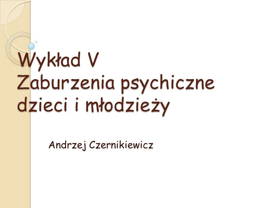 Wykład V Zaburzenia psychiczne dzieci i młodzieży Andrzej Czernikiewicz