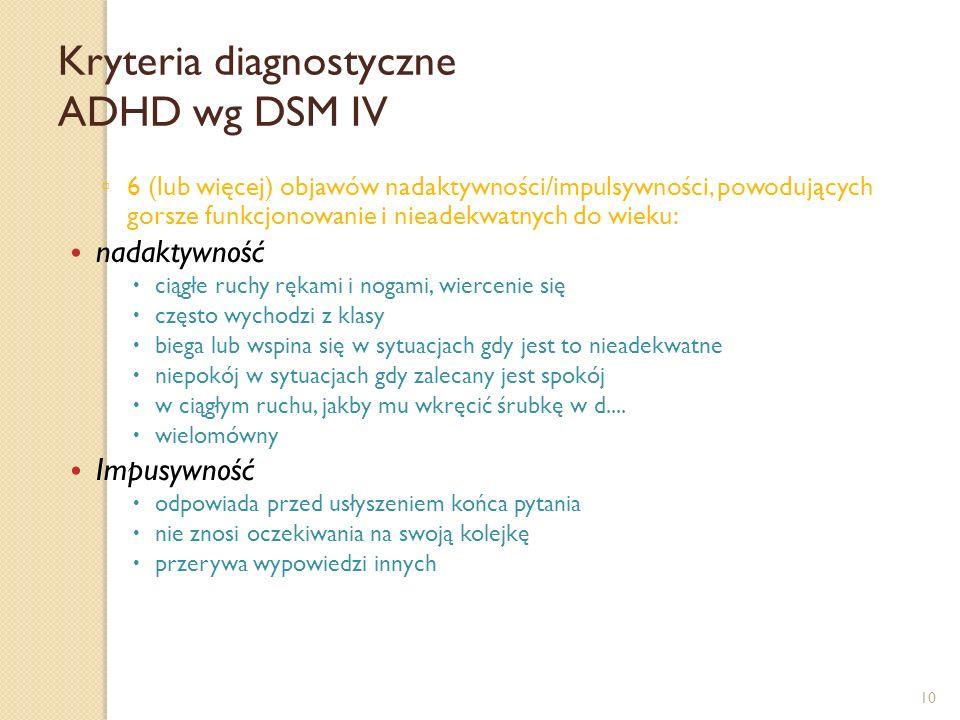 10 Kryteria diagnostyczne ADHD wg DSM IV 6 (lub więcej) objawów nadaktywności/impulsywności, powodujących gorsze funkcjonowanie i nieadekwatnych do wi