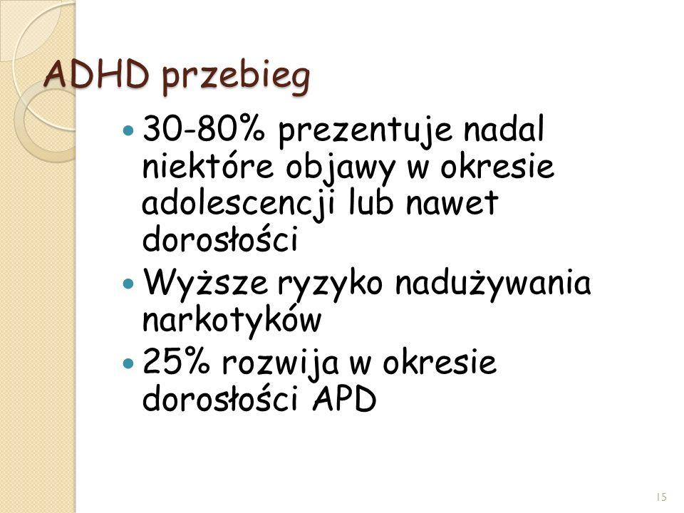 ADHD przebieg 30-80% prezentuje nadal niektóre objawy w okresie adolescencji lub nawet dorosłości Wyższe ryzyko nadużywania narkotyków 25% rozwija w o