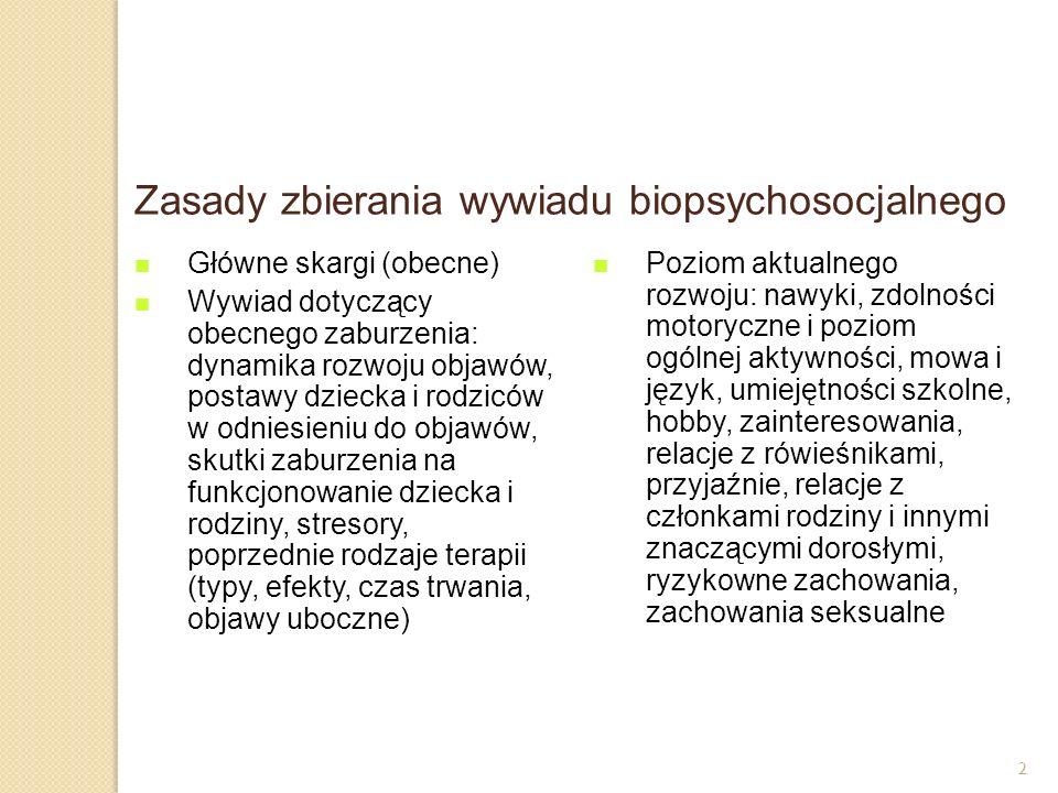 2 Zasady zbierania wywiadu biopsychosocjalnego Główne skargi (obecne) Wywiad dotyczący obecnego zaburzenia: dynamika rozwoju objawów, postawy dziecka