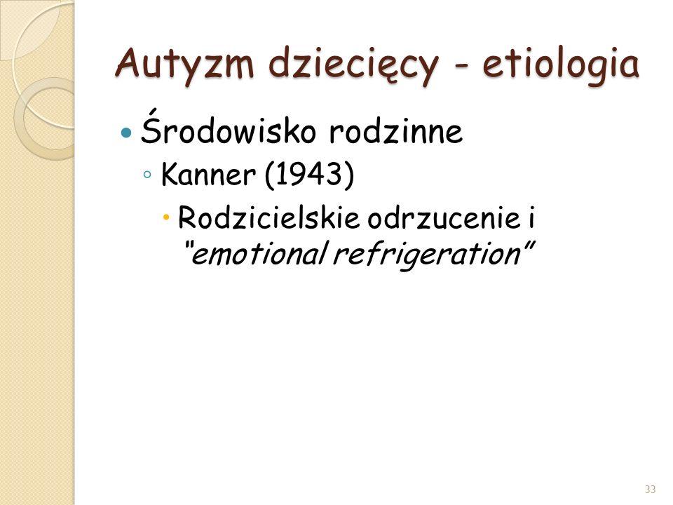 Autyzm dziecięcy - etiologia Środowisko rodzinne Kanner (1943) Rodzicielskie odrzucenie i emotional refrigeration 33