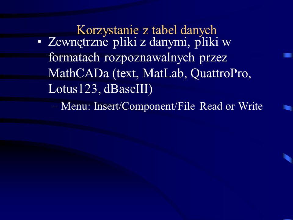 Zewnętrzne pliki z danymi, pliki w formatach rozpoznawalnych przez MathCADa (text, MatLab, QuattroPro, Lotus123, dBaseIII) –Menu: Insert/Component/Fil