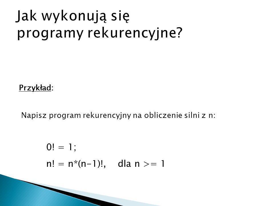 Przykład: Napisz program rekurencyjny na obliczenie silni z n: 0! = 1; n! = n*(n-1)!, dla n >= 1