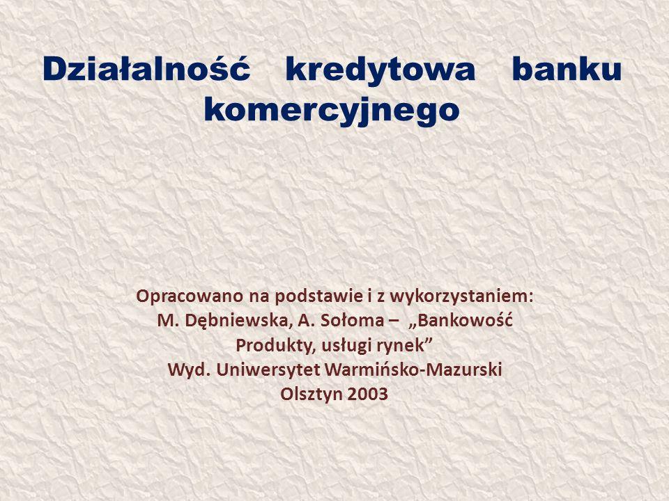 Działalność kredytowa banku komercyjnego Opracowano na podstawie i z wykorzystaniem: M. Dębniewska, A. Sołoma – Bankowość Produkty, usługi rynek Wyd.