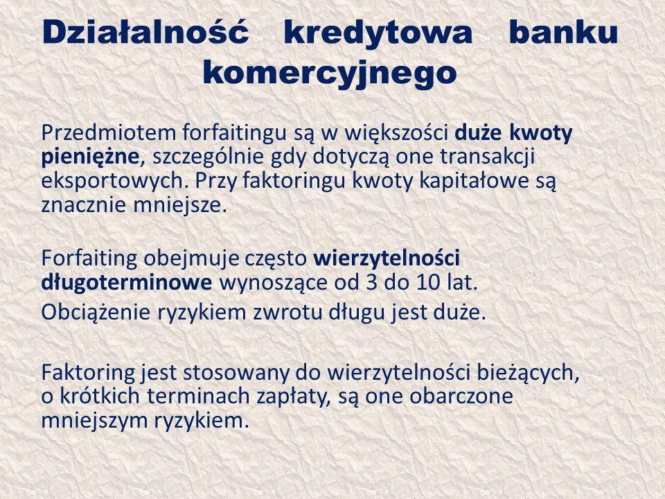 Działalność kredytowa banku komercyjnego Przedmiotem forfaitingu są w większości duże kwoty pieniężne, szczególnie gdy dotyczą one transakcji eksporto