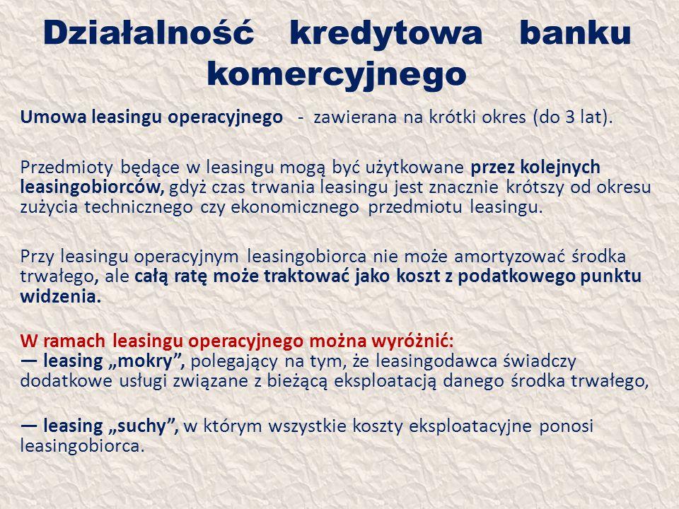 Działalność kredytowa banku komercyjnego Umowa leasingu operacyjnego - zawierana na krótki okres (do 3 lat). Przedmioty będące w leasingu mogą być uży
