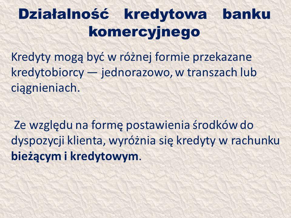 Działalność kredytowa banku komercyjnego Kredyty mogą być w różnej formie przekazane kredytobiorcy jednorazowo, w transzach lub ciągnieniach. Ze wzglę