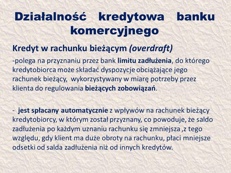 Działalność kredytowa banku komercyjnego Kredyt w rachunku bieżącym (overdraft) -polega na przyznaniu przez bank limitu zadłużenia, do którego kredyto