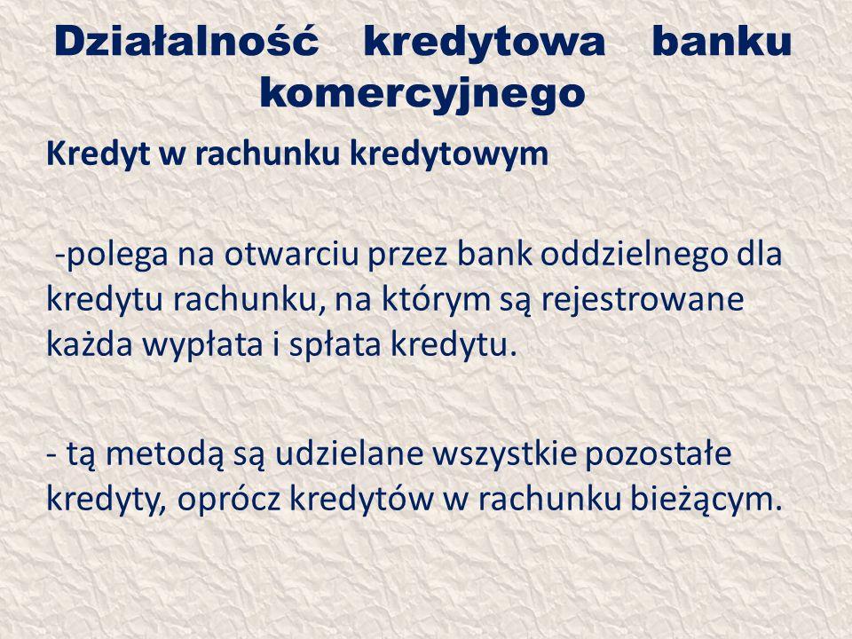 Działalność kredytowa banku komercyjnego Kredyt w rachunku kredytowym -polega na otwarciu przez bank oddzielnego dla kredytu rachunku, na którym są re