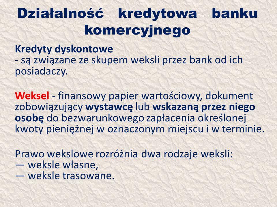 Działalność kredytowa banku komercyjnego Kredyty dyskontowe - są związane ze skupem weksli przez bank od ich posiadaczy. Weksel - finansowy papier war