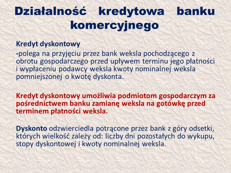 Działalność kredytowa banku komercyjnego Kredyt dyskontowy -polega na przyjęciu przez bank weksla pochodzącego z obrotu gospodarczego przed upływem te